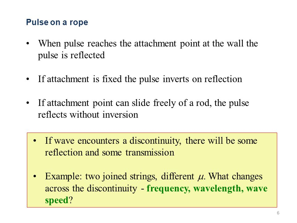 6 Pulse on a rope When pulse reaches the attachment point at the wall the pulse is reflected If attachment is fixed the pulse inverts on reflection If attachment point can slide freely of a rod, the pulse reflects without inversion If wave encounters a discontinuity, there will be some reflection and some transmission Example: two joined strings, different .