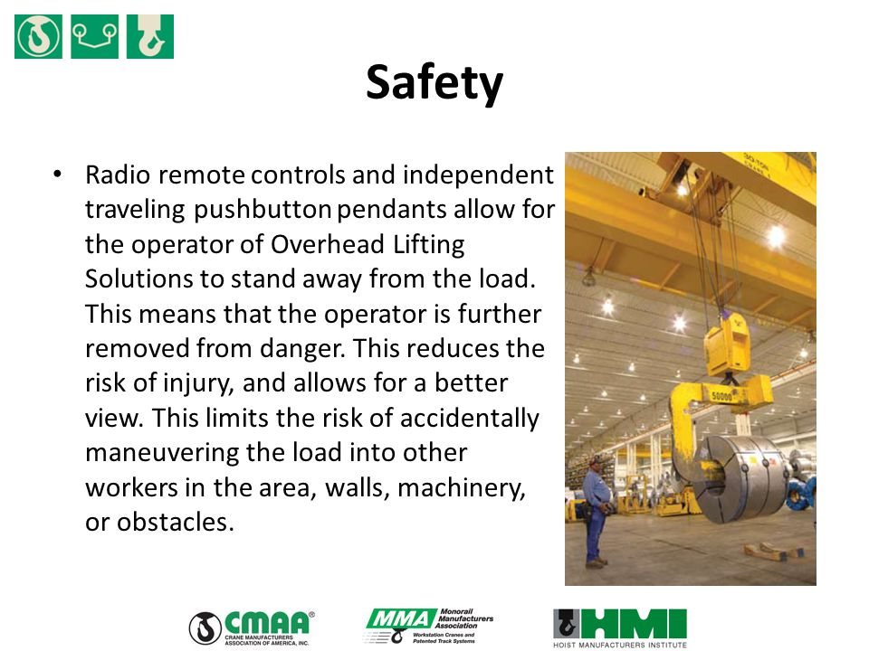 Safety Radio remote controls and independent traveling pushbutton pendants allow for the operator of Overhead Lifting Solutions to stand away from the