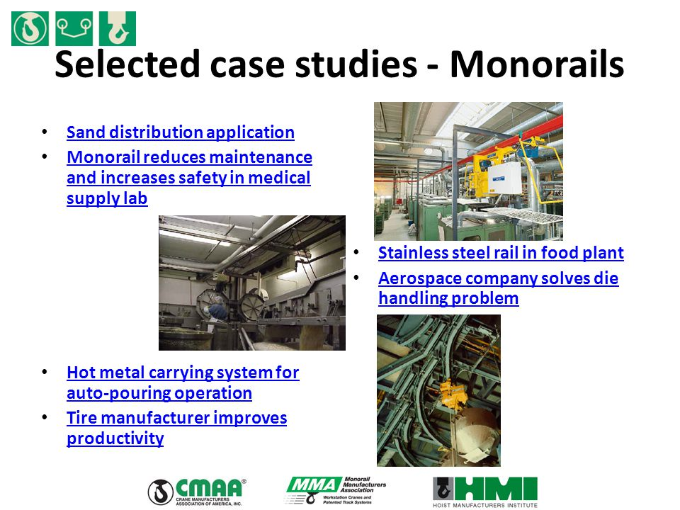 Selected case studies - Monorails Sand distribution application Monorail reduces maintenance and increases safety in medical supply lab Monorail reduc