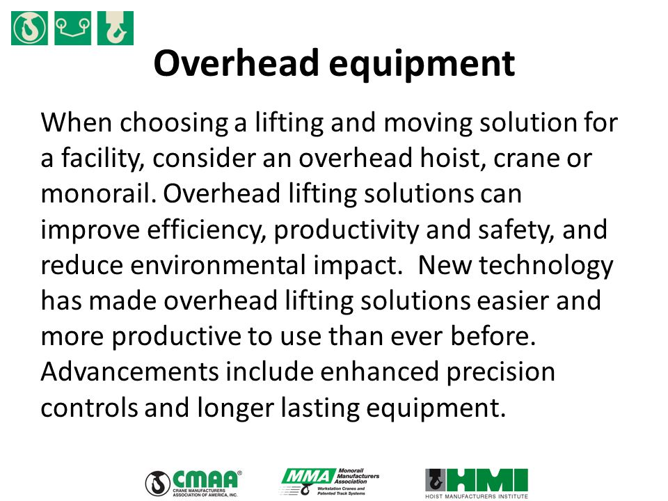 Overhead equipment When choosing a lifting and moving solution for a facility, consider an overhead hoist, crane or monorail. Overhead lifting solutio
