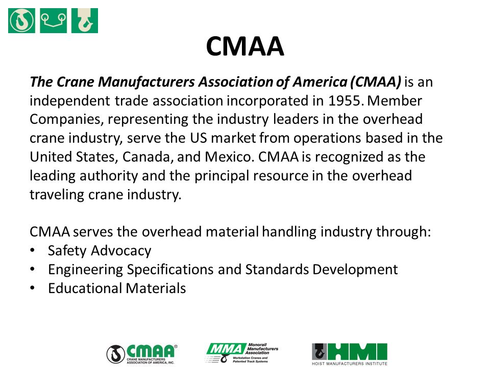 CMAA The Crane Manufacturers Association of America (CMAA) is an independent trade association incorporated in 1955. Member Companies, representing th