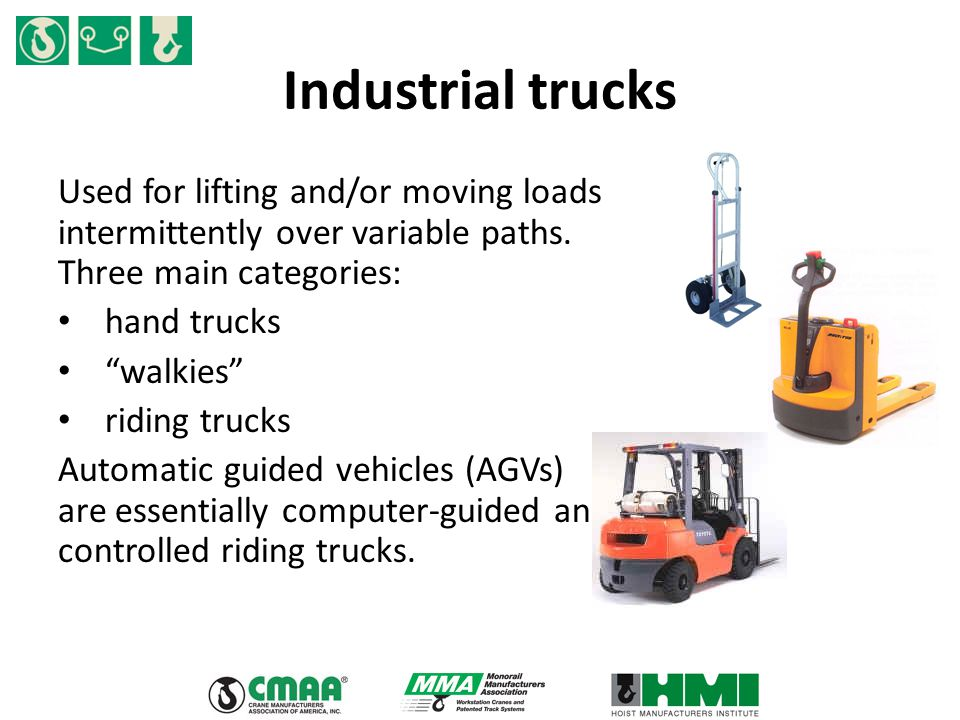 "Industrial trucks Used for lifting and/or moving loads intermittently over variable paths. Three main categories: hand trucks ""walkies"" riding trucks"