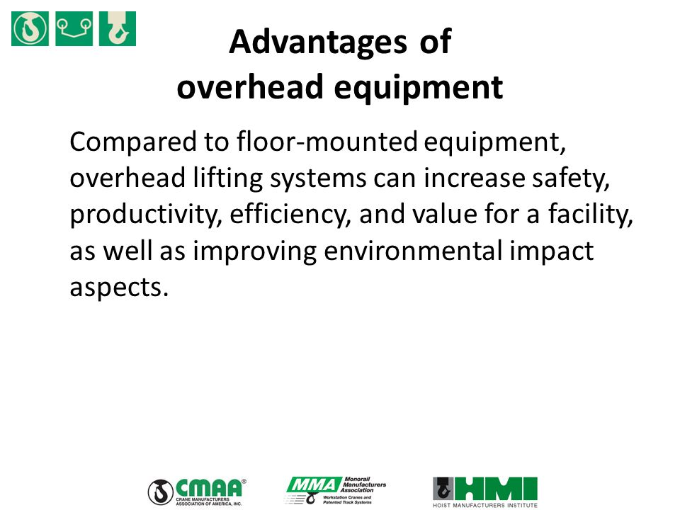 Advantages of overhead equipment Compared to floor-mounted equipment, overhead lifting systems can increase safety, productivity, efficiency, and value for a facility, as well as improving environmental impact aspects.
