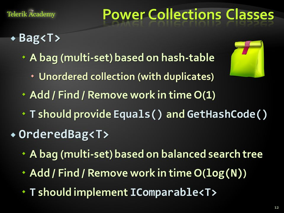  Bag  Bag  A bag (multi-set) based on hash-table  Unordered collection (with duplicates)  Add / Find / Remove work in time O( 1 )  T should provide Equals() and GetHashCode()  OrderedBag  OrderedBag  A bag (multi-set) based on balanced search tree  Add / Find / Remove work in time O( log(N) )  T should implement IComparable  T should implement IComparable 12