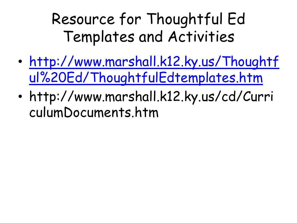 Resource for Thoughtful Ed Templates and Activities http://www.marshall.k12.ky.us/Thoughtf ul%20Ed/ThoughtfulEdtemplates.htm http://www.marshall.k12.ky.us/Thoughtf ul%20Ed/ThoughtfulEdtemplates.htm http://www.marshall.k12.ky.us/cd/Curri culumDocuments.htm