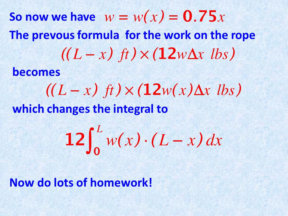 So now we have The prevous formula for the work on the rope becomes which changes the integral to Now do lots of homework!