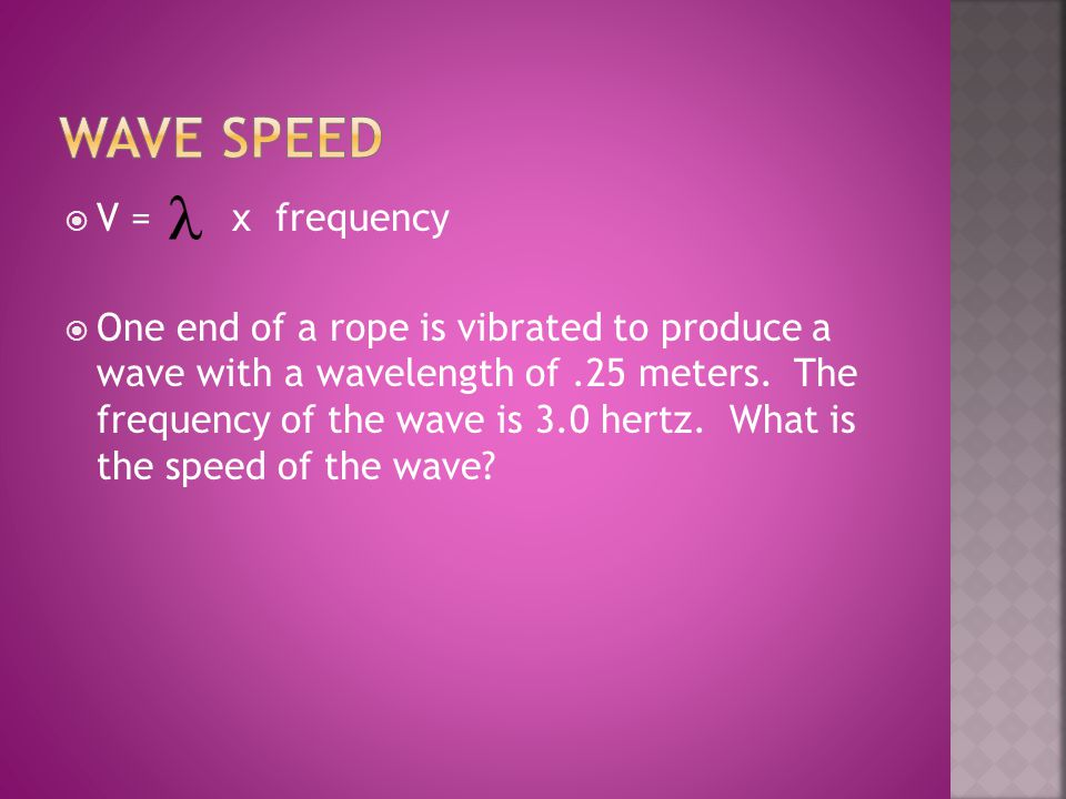  V = x frequency  One end of a rope is vibrated to produce a wave with a wavelength of.25 meters. The frequency of the wave is 3.0 hertz. What is th