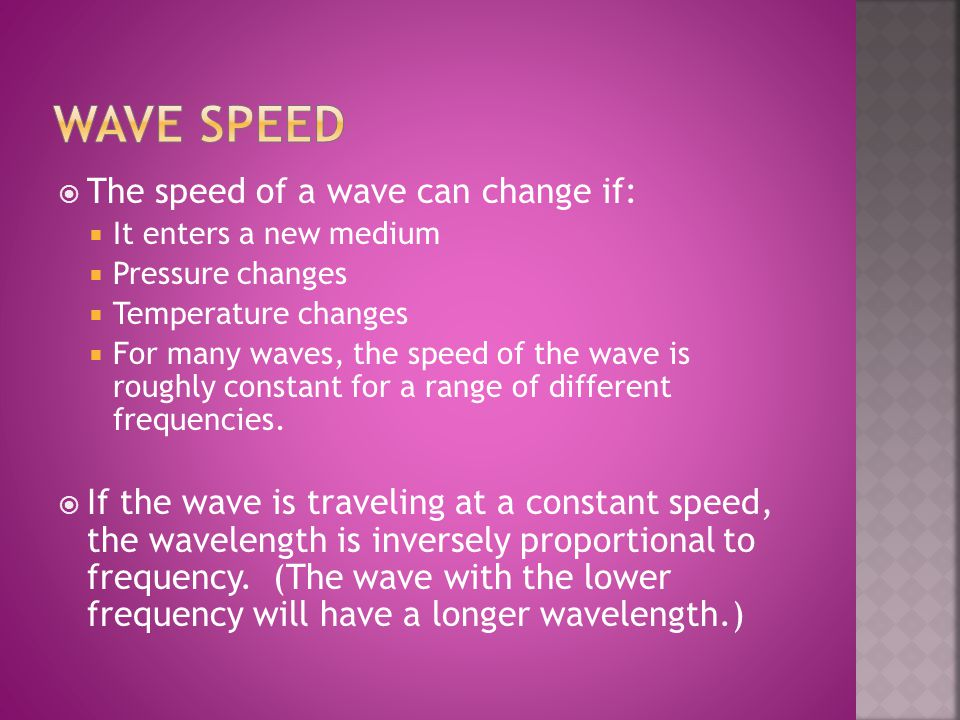  The speed of a wave can change if:  It enters a new medium  Pressure changes  Temperature changes  For many waves, the speed of the wave is roug