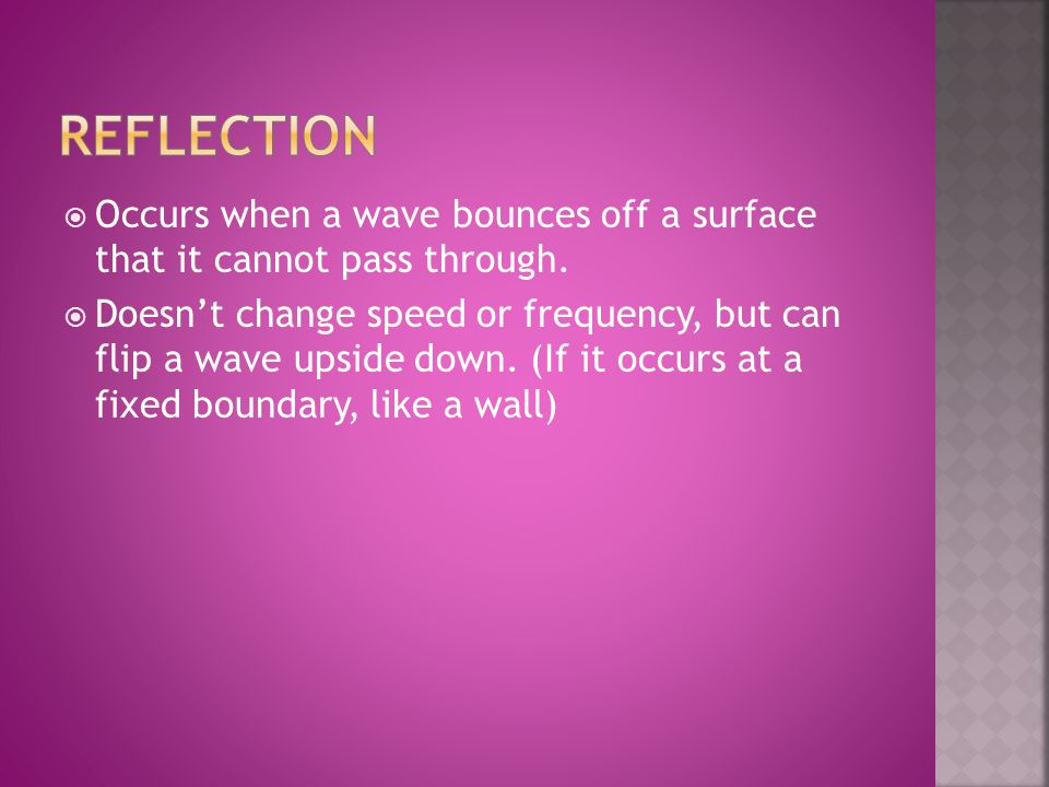  Occurs when a wave bounces off a surface that it cannot pass through.  Doesn't change speed or frequency, but can flip a wave upside down. (If it o