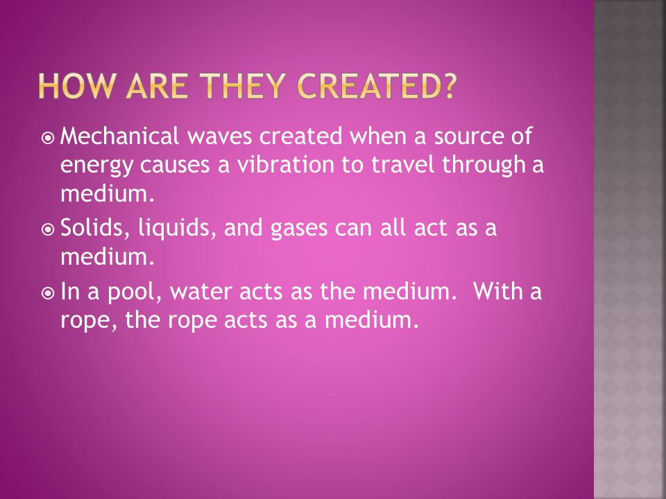  Mechanical waves created when a source of energy causes a vibration to travel through a medium.  Solids, liquids, and gases can all act as a medium