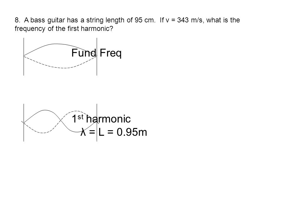 8. A bass guitar has a string length of 95 cm. If v = 343 m/s, what is the frequency of the first harmonic? Fund Freq 1 st harmonic λ = L = 0.95m