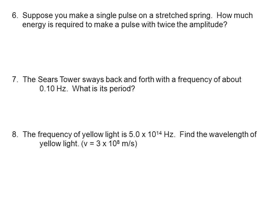 6.Suppose you make a single pulse on a stretched spring. How much energy is required to make a pulse with twice the amplitude? 7. The Sears Tower sway