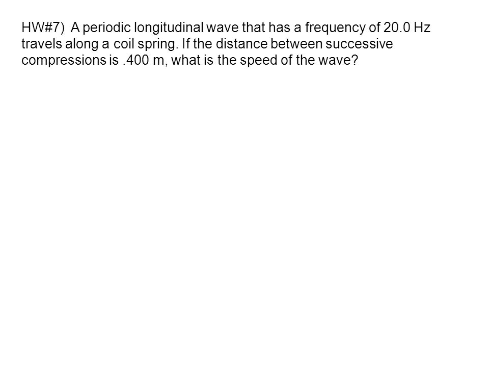 HW#7) A periodic longitudinal wave that has a frequency of 20.0 Hz travels along a coil spring. If the distance between successive compressions is.400