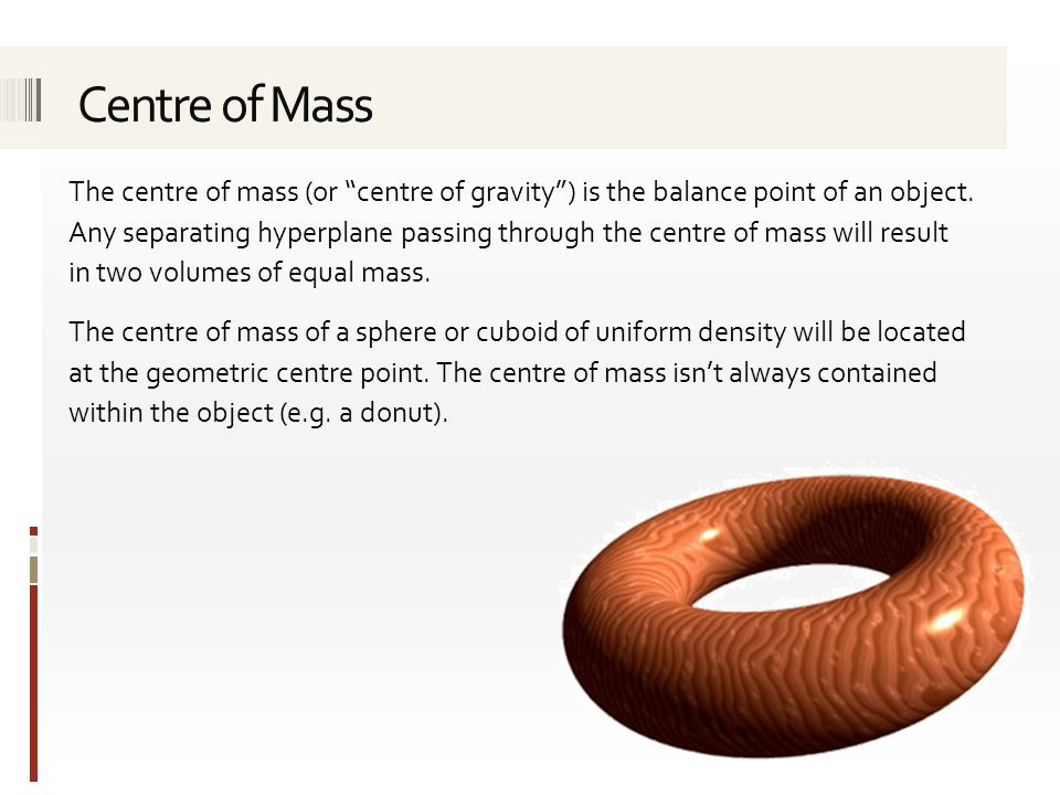 The centre of mass (or centre of gravity ) is the balance point of an object.