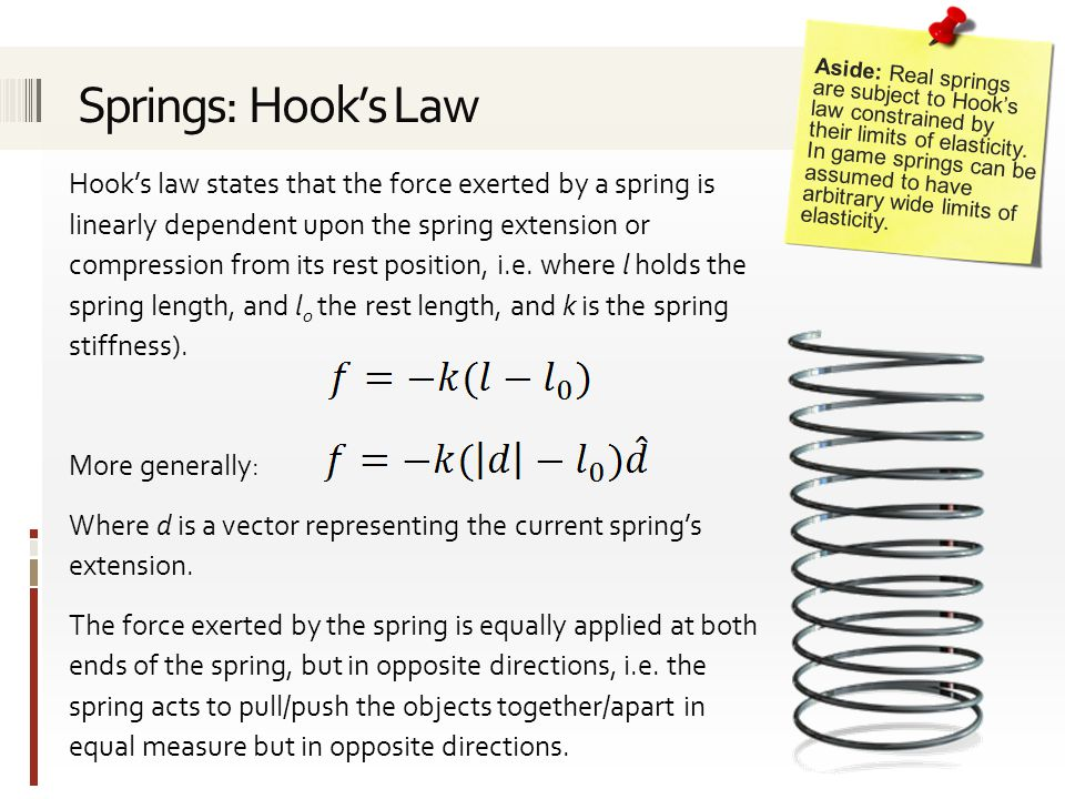 Hook's law states that the force exerted by a spring is linearly dependent upon the spring extension or compression from its rest position, i.e.