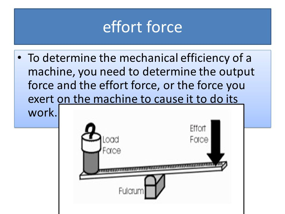effort force To determine the mechanical efficiency of a machine, you need to determine the output force and the effort force, or the force you exert