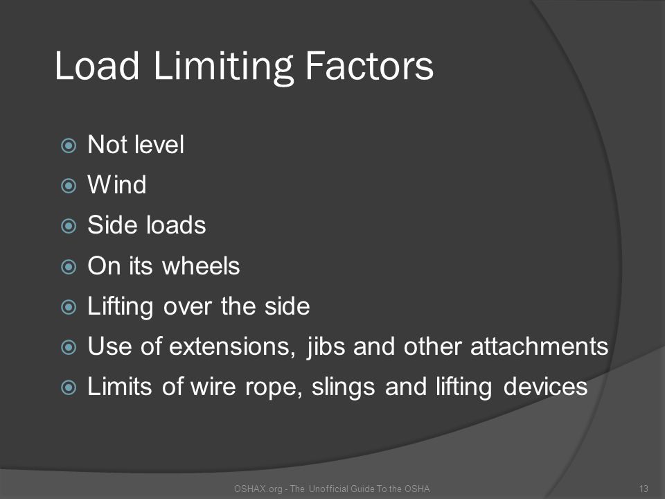Load Limiting Factors  Not level  Wind  Side loads  On its wheels  Lifting over the side  Use of extensions, jibs and other attachments  Limits
