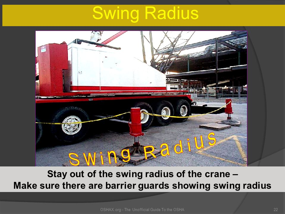 Swing Radius OSHAX.org - The Unofficial Guide To the OSHA22 Stay out of the swing radius of the crane – Make sure there are barrier guards showing swi