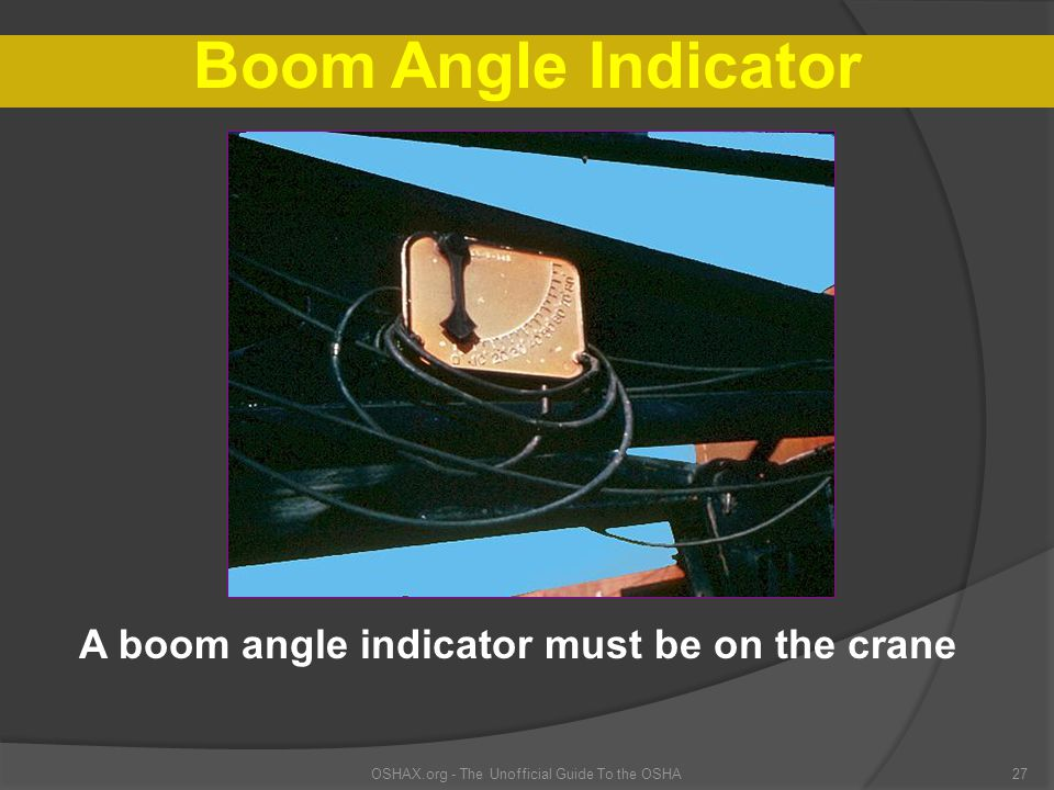 OSHAX.org - The Unofficial Guide To the OSHA27 Boom Angle Indicator A boom angle indicator must be on the crane