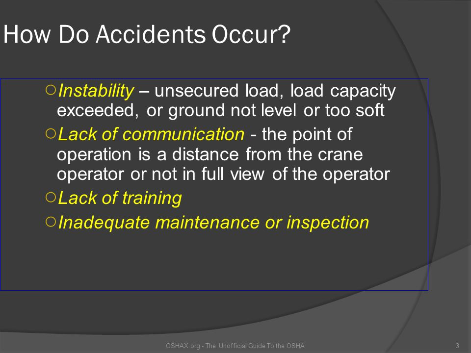 How Do Accidents Occur? ○ Instability – unsecured load, load capacity exceeded, or ground not level or too soft ○ Lack of communication - the point of