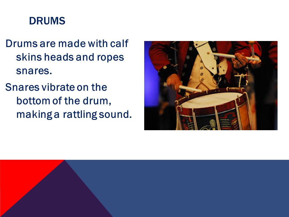 Drums are made with calf skins heads and ropes snares.