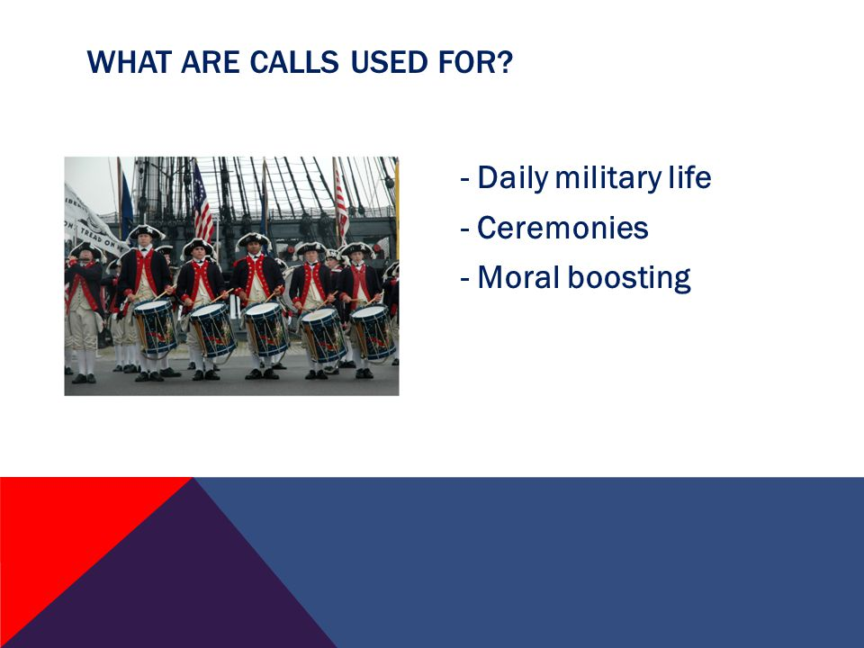 - Daily military life - Ceremonies - Moral boosting WHAT ARE CALLS USED FOR
