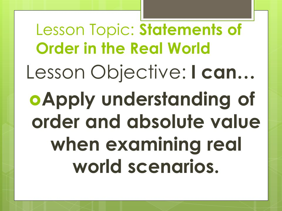 Lesson Topic: Statements of Order in the Real World Lesson Objective: I can…  Apply understanding of order and absolute value when examining real wor