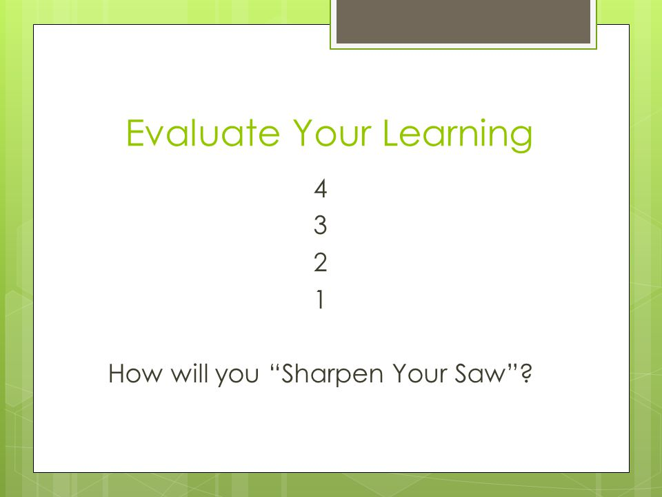 "Evaluate Your Learning 4 3 2 1 How will you ""Sharpen Your Saw""?"