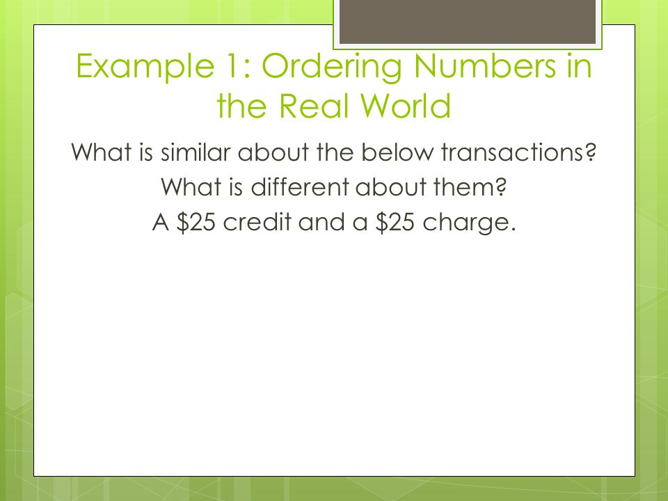 Example 1: Ordering Numbers in the Real World What is similar about the below transactions? What is different about them? A $25 credit and a $25 charg