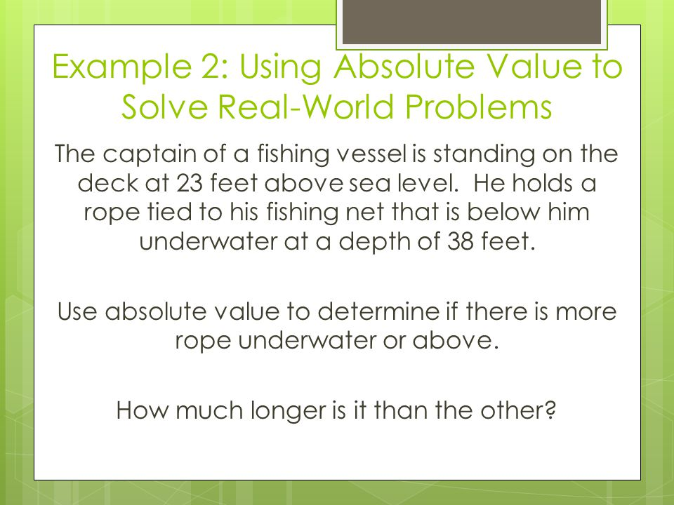 Example 2: Using Absolute Value to Solve Real-World Problems The captain of a fishing vessel is standing on the deck at 23 feet above sea level. He ho