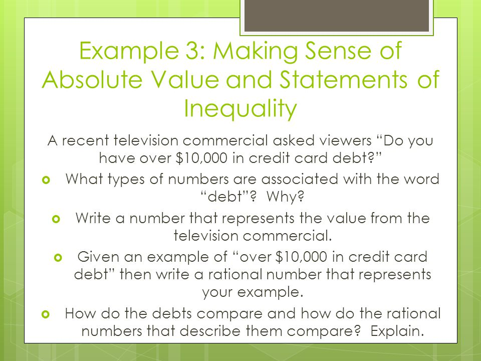 "Example 3: Making Sense of Absolute Value and Statements of Inequality A recent television commercial asked viewers ""Do you have over $10,000 in credi"