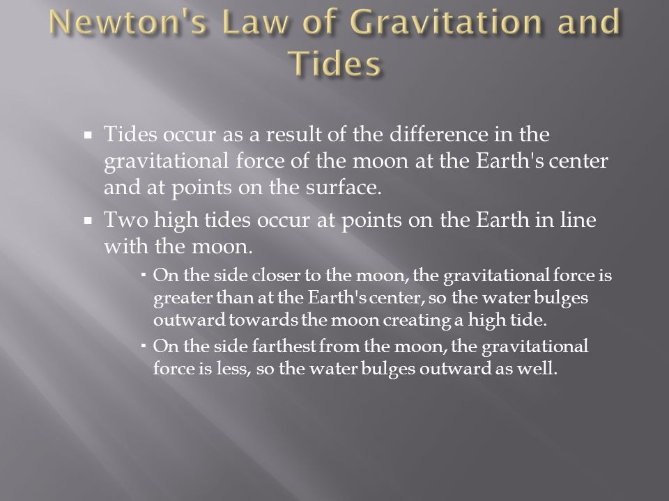 Tides occur as a result of the difference in the gravitational force of the moon at the Earth's center and at points on the surface.  Two high tide