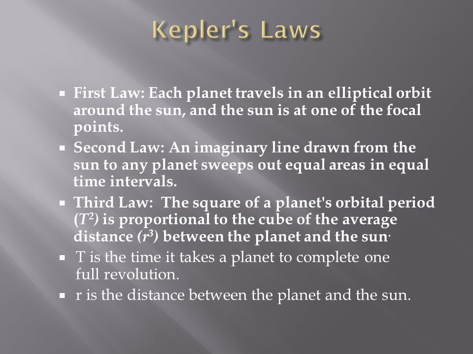  First Law: Each planet travels in an elliptical orbit around the sun, and the sun is at one of the focal points.  Second Law: An imaginary line dra