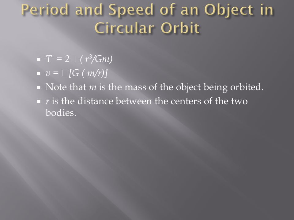  T = 2  ( r 3 /Gm)  v =  [G ( m/r)]  Note that m is the mass of the object being orbited.  r is the distance between the centers of the two bodi