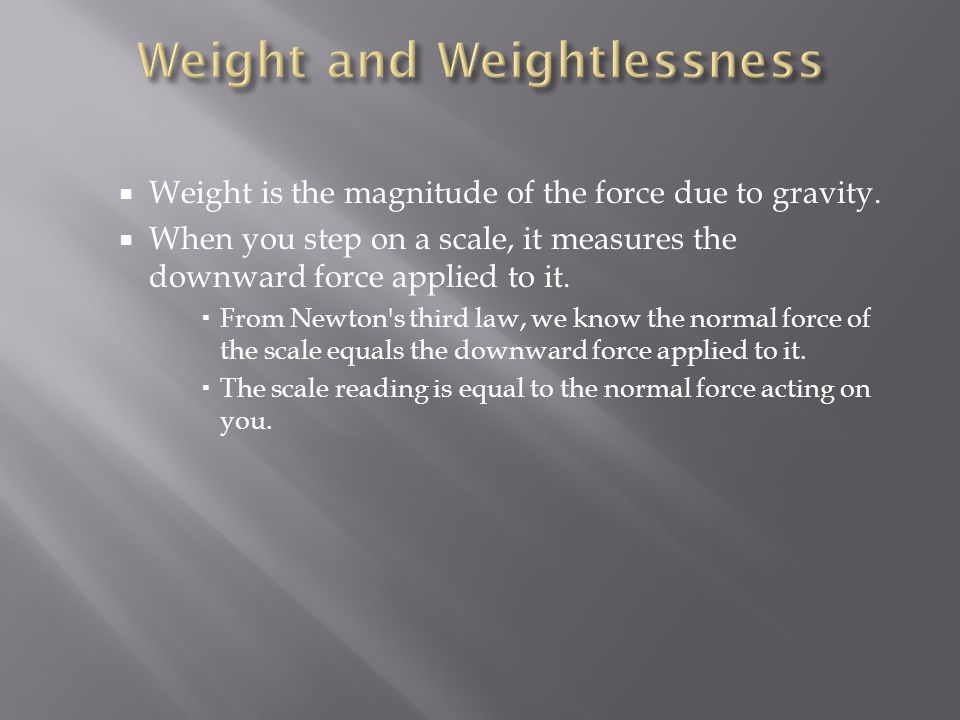  Weight is the magnitude of the force due to gravity.  When you step on a scale, it measures the downward force applied to it.  From Newton's third