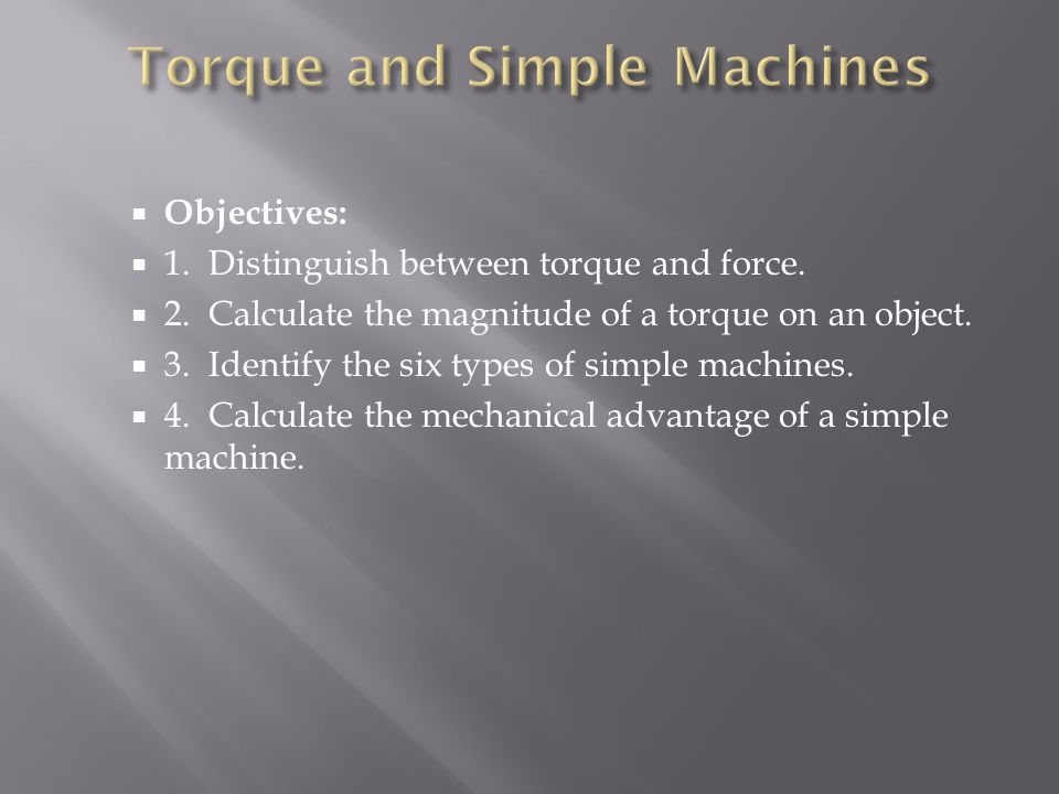  Objectives:  1. Distinguish between torque and force.  2. Calculate the magnitude of a torque on an object.  3. Identify the six types of simple