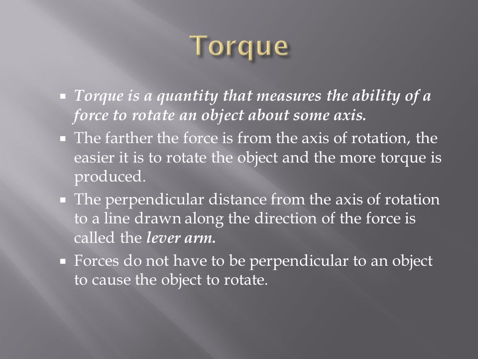  Torque is a quantity that measures the ability of a force to rotate an object about some axis.  The farther the force is from the axis of rotation,
