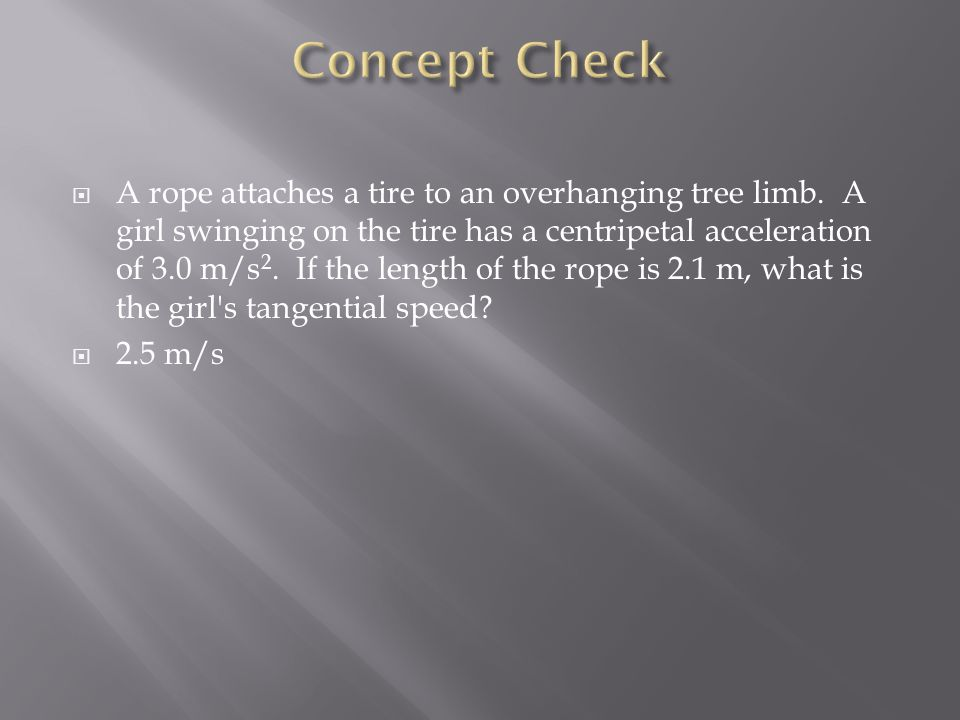  A rope attaches a tire to an overhanging tree limb. A girl swinging on the tire has a centripetal acceleration of 3.0 m/s 2. If the length of the ro
