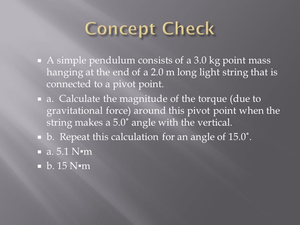  A simple pendulum consists of a 3.0 kg point mass hanging at the end of a 2.0 m long light string that is connected to a pivot point.  a. Calculate