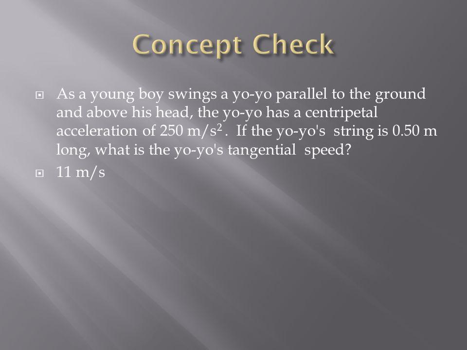  As a young boy swings a yo-yo parallel to the ground and above his head, the yo-yo has a centripetal acceleration of 250 m/s 2. If the yo-yo's strin