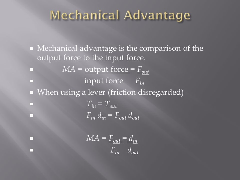  Mechanical advantage is the comparison of the output force to the input force.  MA = output force = F out  input force F in  When using a lever (