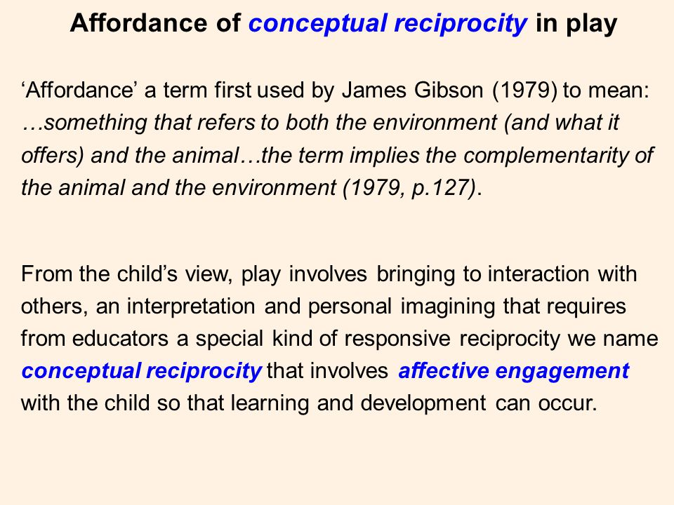 Affordance of conceptual reciprocity in play 'Affordance' a term first used by James Gibson (1979) to mean: …something that refers to both the environment (and what it offers) and the animal…the term implies the complementarity of the animal and the environment (1979, p.127).