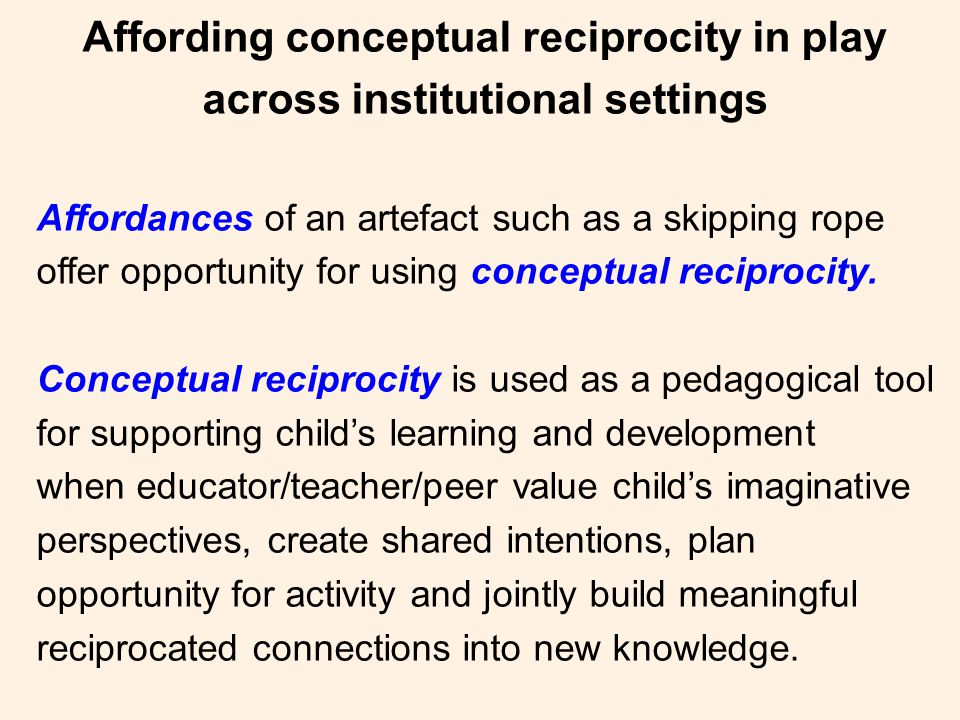 Affording conceptual reciprocity in play across institutional settings Affordances of an artefact such as a skipping rope offer opportunity for using conceptual reciprocity.