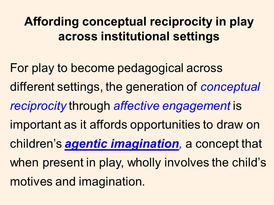 Affording conceptual reciprocity in play across institutional settings For play to become pedagogical across different settings, the generation of conceptual reciprocity through affective engagement is important as it affords opportunities to draw on children's agentic imagination, a concept that when present in play, wholly involves the child's motives and imagination.