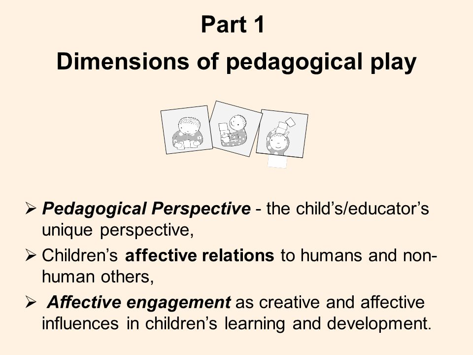 Part 1 Dimensions of pedagogical play  Pedagogical Perspective - the child's/educator's unique perspective,  Children's affective relations to humans and non- human others,  Affective engagement as creative and affective influences in children's learning and development.