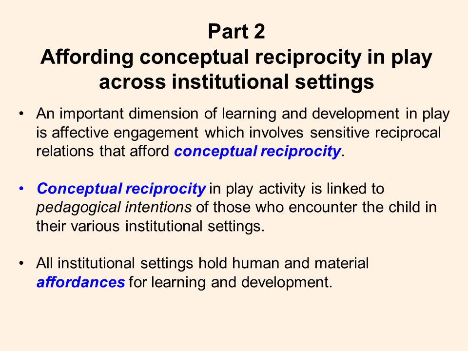 An important dimension of learning and development in play is affective engagement which involves sensitive reciprocal relations that afford conceptual reciprocity.