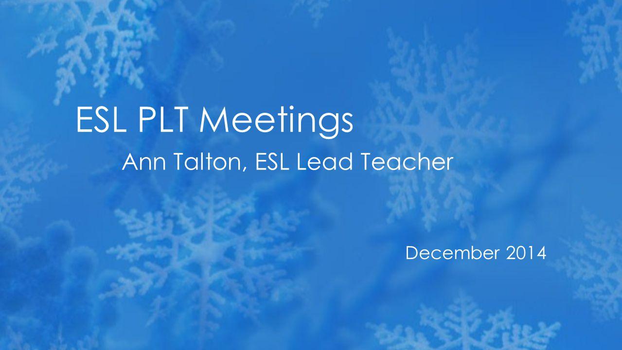 December 2014 ESL PLT Meetings Ann Talton, ESL Lead Teacher