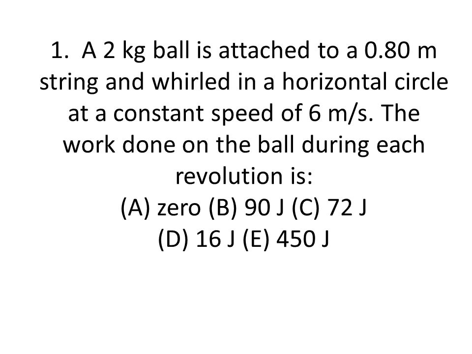 1. A 2 kg ball is attached to a 0.80 m string and whirled in a horizontal circle at a constant speed of 6 m/s. The work done on the ball during each r