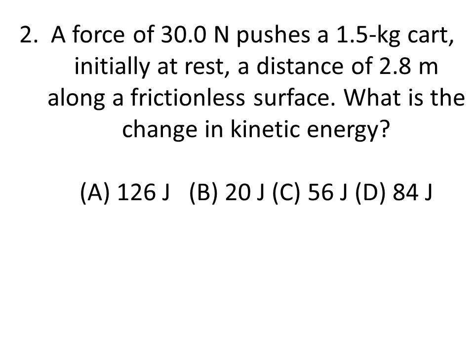 2. A force of 30.0 N pushes a 1.5-kg cart, initially at rest, a distance of 2.8 m along a frictionless surface. What is the change in kinetic energy?