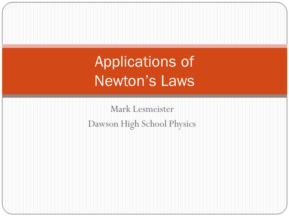 Mark Lesmeister Dawson High School Physics Applications of Newton's Laws